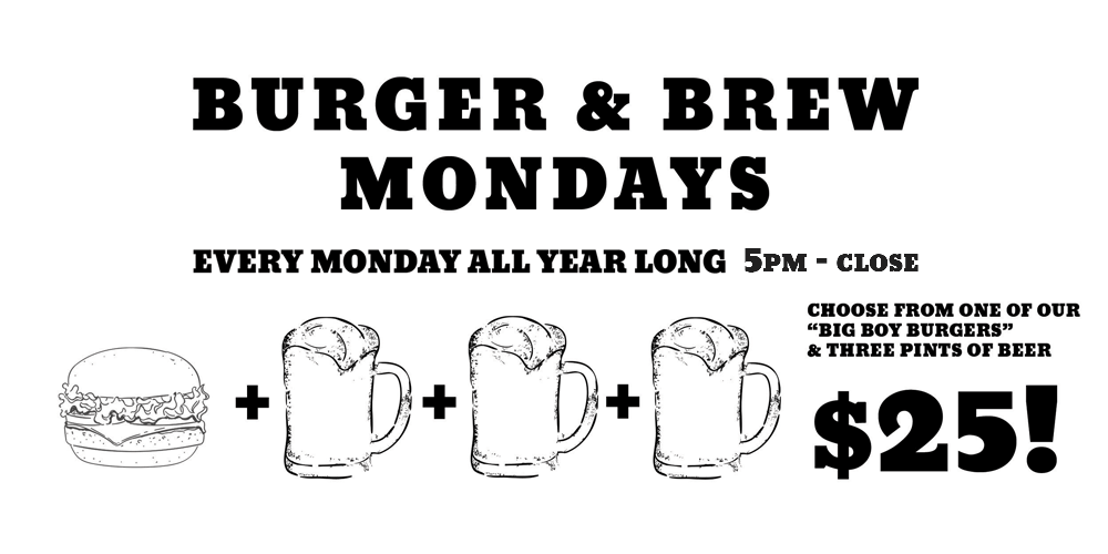 "Burger and Brew Monday, Every Monday All year Long, 5pm to close. Choose from one of our ""Big Boy Burgers"" and Three Pints of Beer for $25"