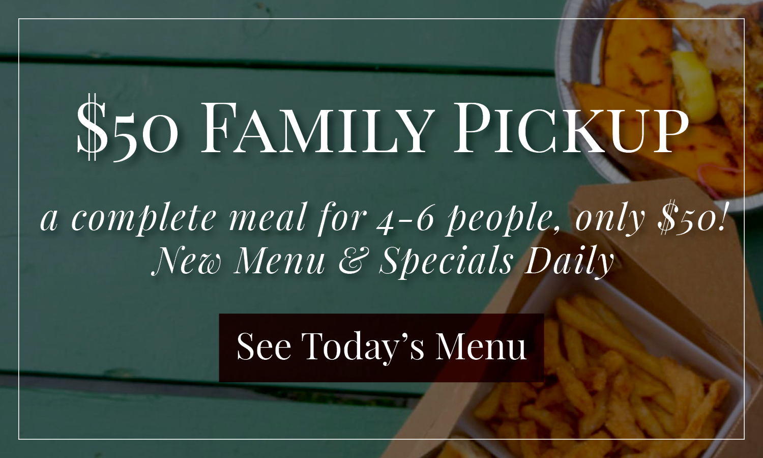 $50 Family Pickup, A complete meal for 4-6 people, only $50! New Menu & Specials Daily. See Today's Menu!